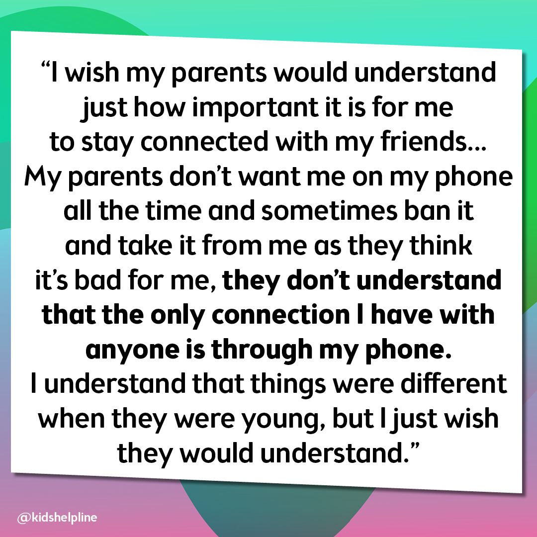 """I wish my parents would understand just how important it is for me to stay connected with my friends… My parents don't want me on my phone all the time and sometimes ban it and take it from me as they think it's bad for me, they don't understand that the"