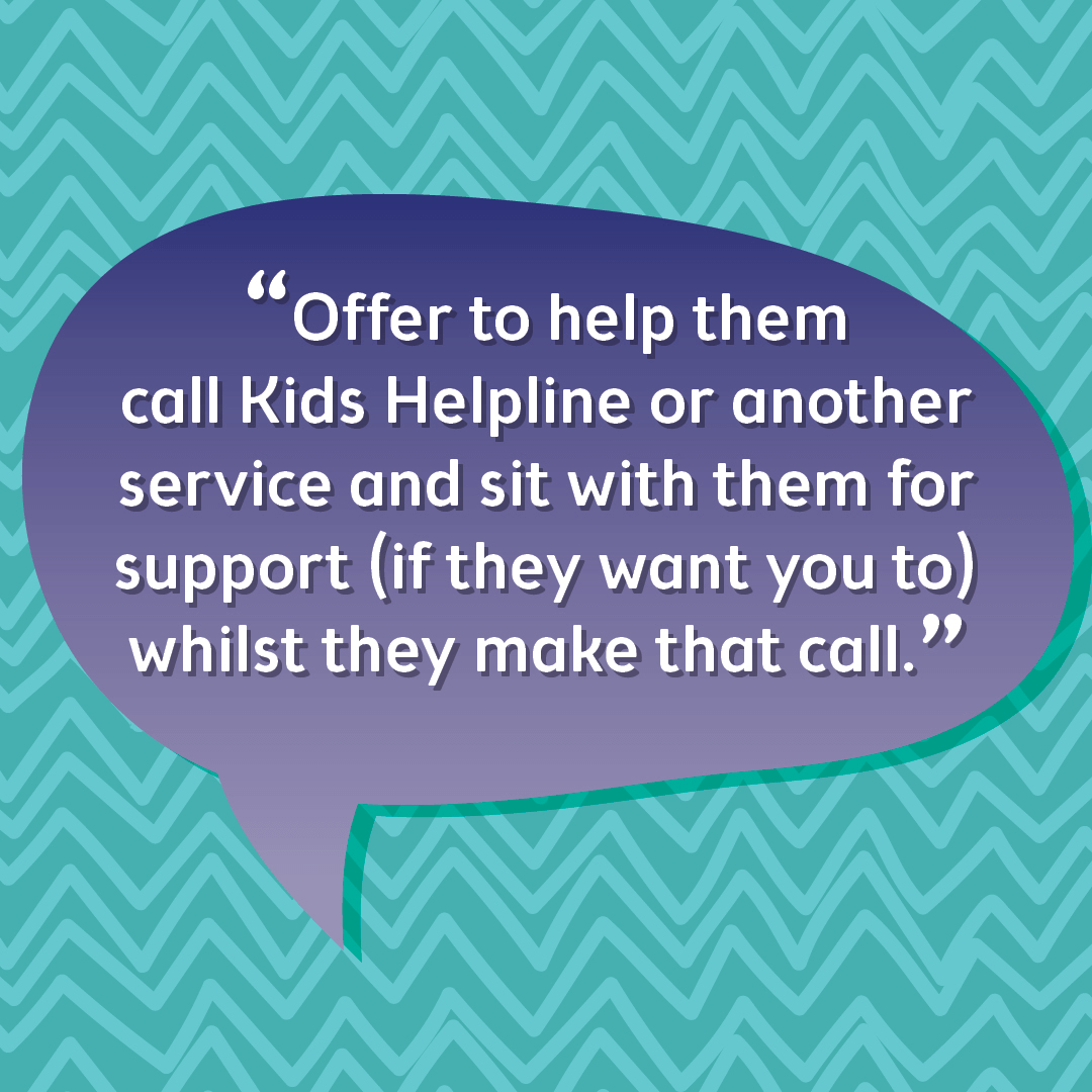 Offer to help them call Kids Helpline